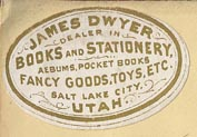 James Dwyer, Dealer in Books and Stationery, Albums, Pocket Books, Fancy Goods, Toys, etc., Salt Lake City, Utah.